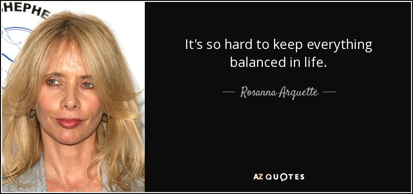 It's so hard to keep everything balanced in life. - Rosanna Arquette