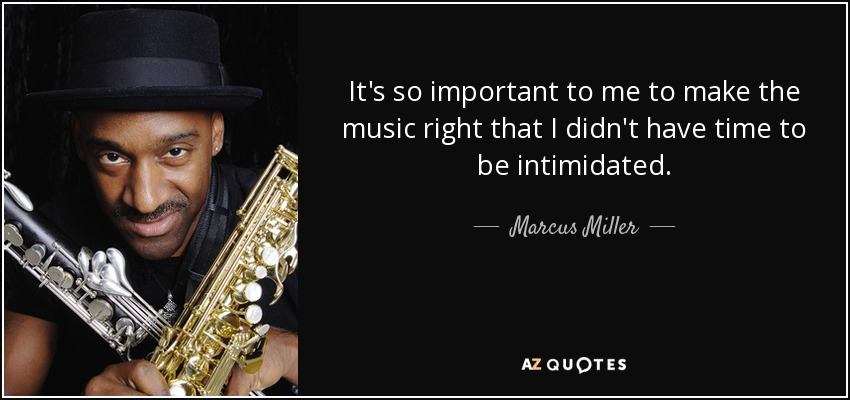 It's so important to me to make the music right that I didn't have time to be intimidated. - Marcus Miller