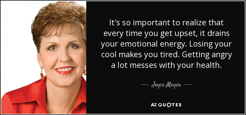 It's so important to realize that every time you get upset, it drains your emotional energy. Losing your cool makes you tired. Getting angry a lot messes with your health. - Joyce Meyer