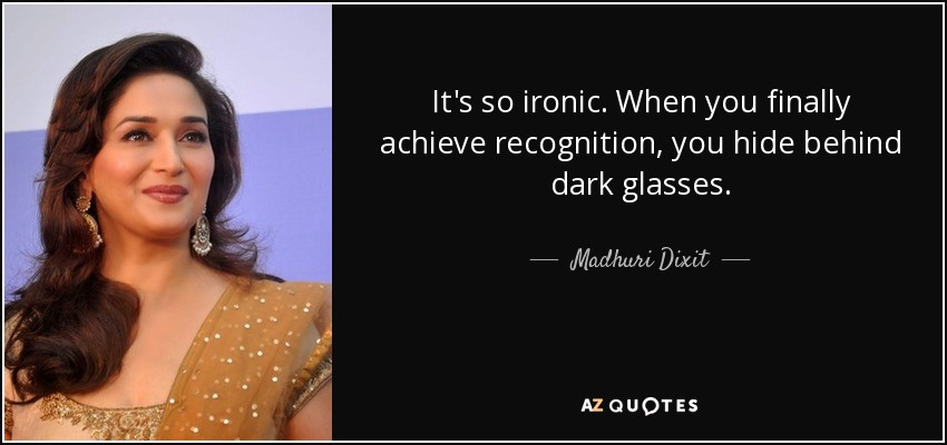 It's so ironic. When you finally achieve recognition, you hide behind dark glasses. - Madhuri Dixit