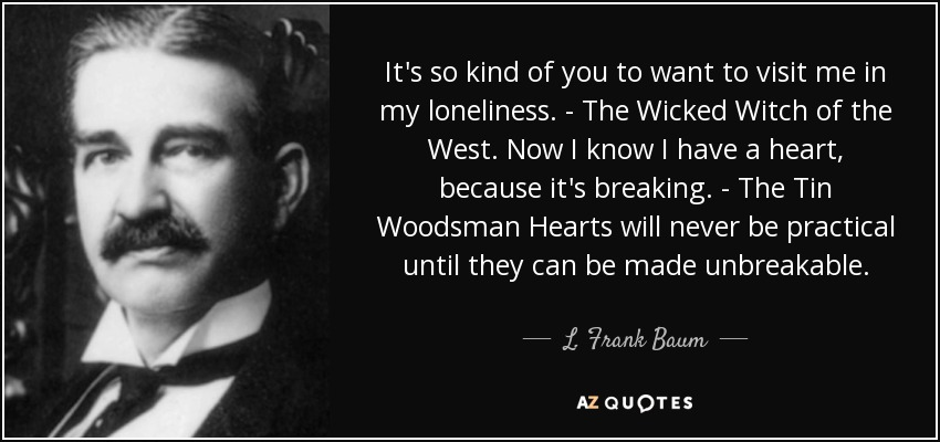 It's so kind of you to want to visit me in my loneliness. - The Wicked Witch of the West. Now I know I have a heart, because it's breaking. - The Tin Woodsman Hearts will never be practical until they can be made unbreakable. - L. Frank Baum