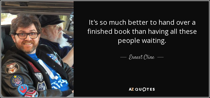 It's so much better to hand over a finished book than having all these people waiting. - Ernest Cline