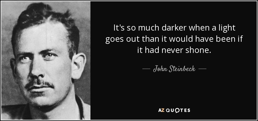 It's so much darker when a light goes out than it would have been if it had never shone. - John Steinbeck
