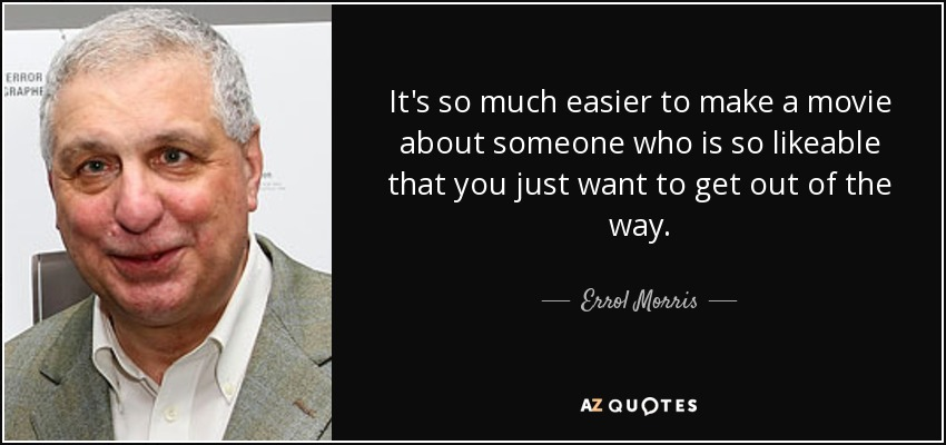 It's so much easier to make a movie about someone who is so likeable that you just want to get out of the way. - Errol Morris