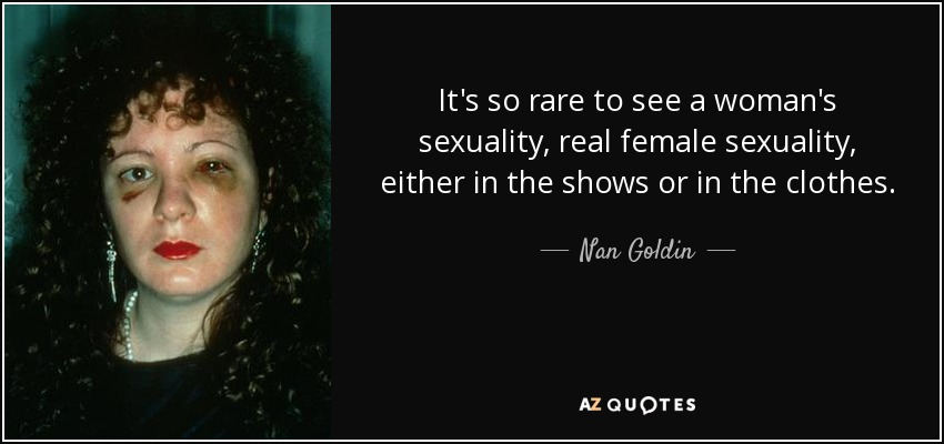It's so rare to see a woman's sexuality, real female sexuality, either in the shows or in the clothes. - Nan Goldin