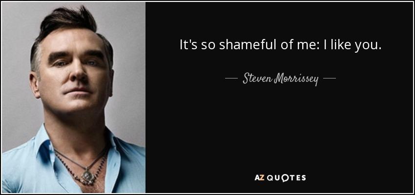 It's so shameful of me: I like you. - Steven Morrissey