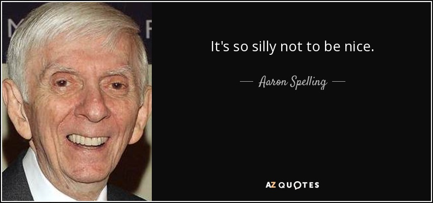 It's so silly not to be nice. - Aaron Spelling