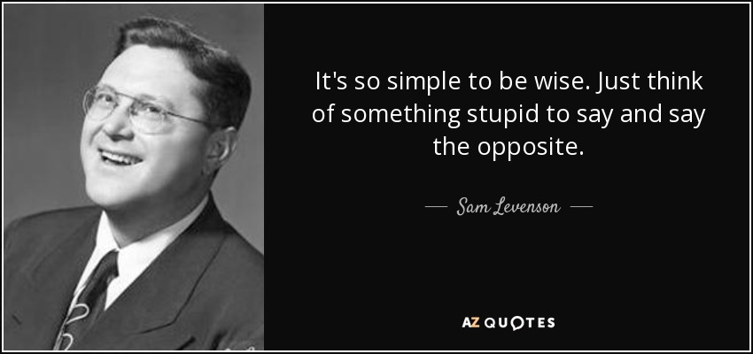 It's so simple to be wise. Just think of something stupid to say and say the opposite. - Sam Levenson