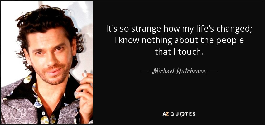 It's so strange how my life's changed; I know nothing about the people that I touch. - Michael Hutchence