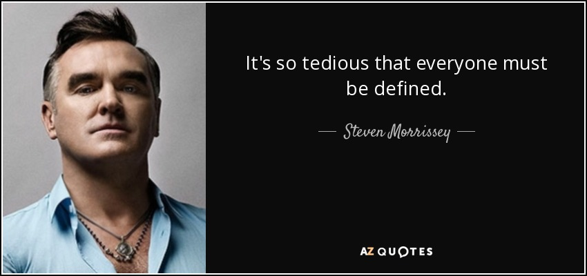 It's so tedious that everyone must be defined. - Steven Morrissey