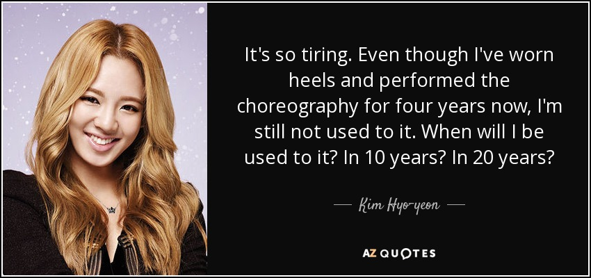 It's so tiring. Even though I've worn heels and performed the choreography for four years now, I'm still not used to it. When will I be used to it? In 10 years? In 20 years? - Kim Hyo-yeon