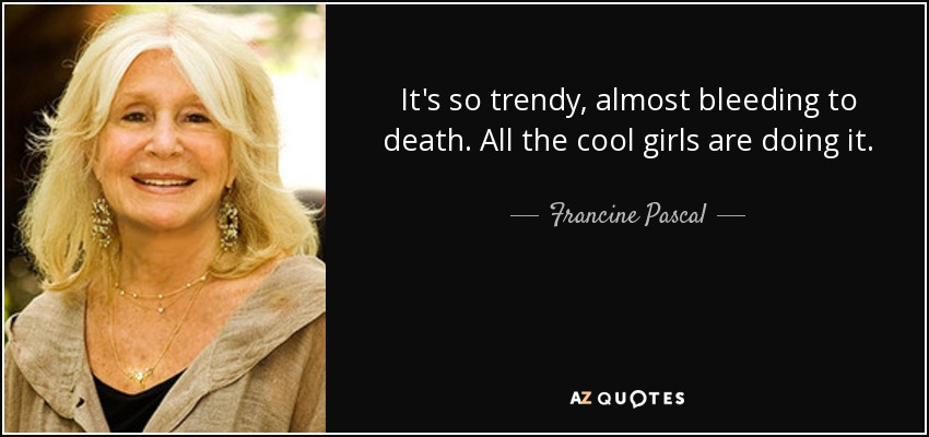 It's so trendy, almost bleeding to death. All the cool girls are doing it. - Francine Pascal