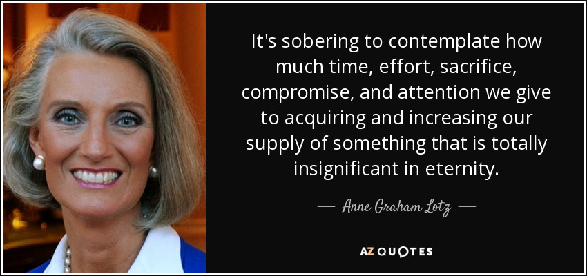 It's sobering to contemplate how much time, effort, sacrifice, compromise, and attention we give to acquiring and increasing our supply of something that is totally insignificant in eternity. - Anne Graham Lotz