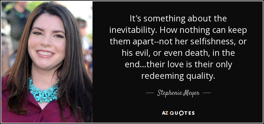 It's something about the inevitability. How nothing can keep them apart--not her selfishness, or his evil, or even death, in the end...their love is their only redeeming quality. - Stephenie Meyer