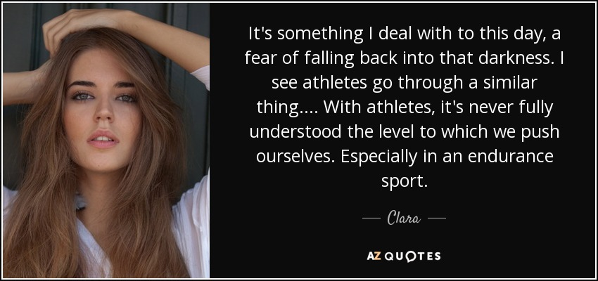 It's something I deal with to this day, a fear of falling back into that darkness. I see athletes go through a similar thing. ... With athletes, it's never fully understood the level to which we push ourselves. Especially in an endurance sport. - Clara