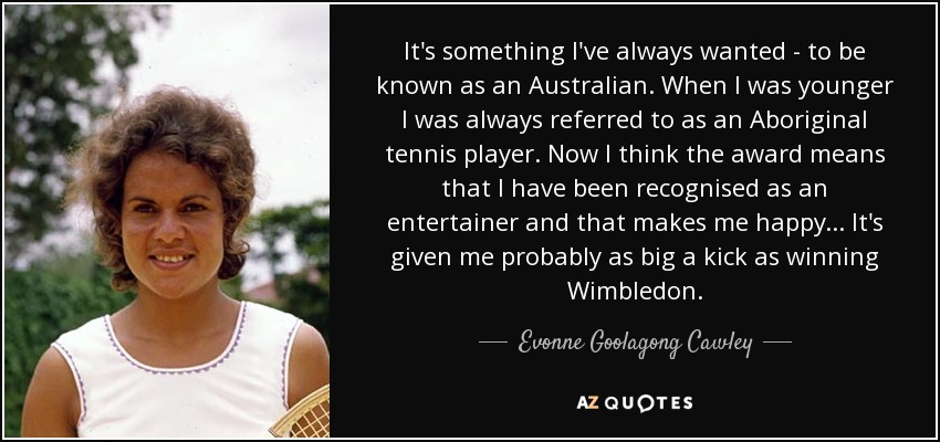 It's something I've always wanted - to be known as an Australian. When I was younger I was always referred to as an Aboriginal tennis player. Now I think the award means that I have been recognised as an entertainer and that makes me happy... It's given me probably as big a kick as winning Wimbledon. - Evonne Goolagong Cawley