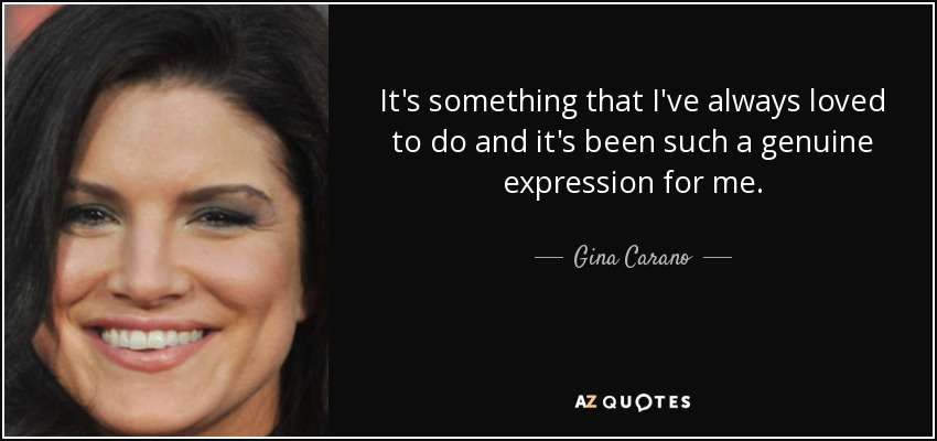 It's something that I've always loved to do and it's been such a genuine expression for me. - Gina Carano