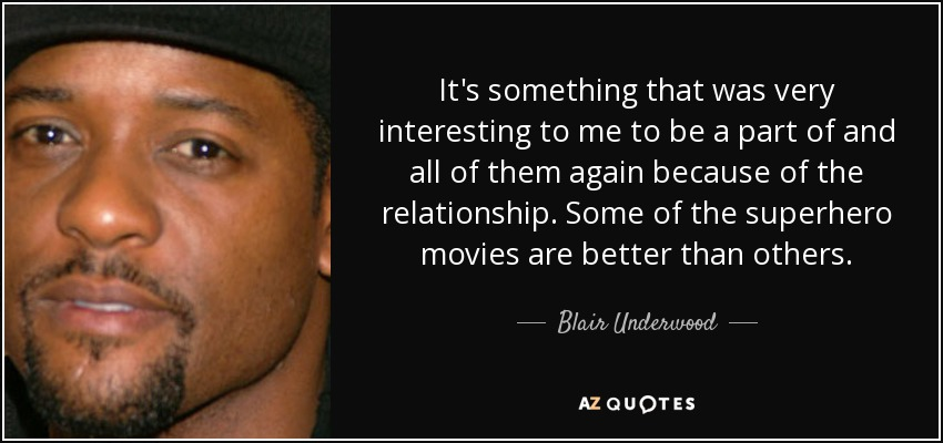 It's something that was very interesting to me to be a part of and all of them again because of the relationship. Some of the superhero movies are better than others. - Blair Underwood