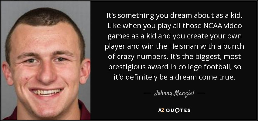 It's something you dream about as a kid. Like when you play all those NCAA video games as a kid and you create your own player and win the Heisman with a bunch of crazy numbers. It's the biggest, most prestigious award in college football, so it'd definitely be a dream come true. - Johnny Manziel
