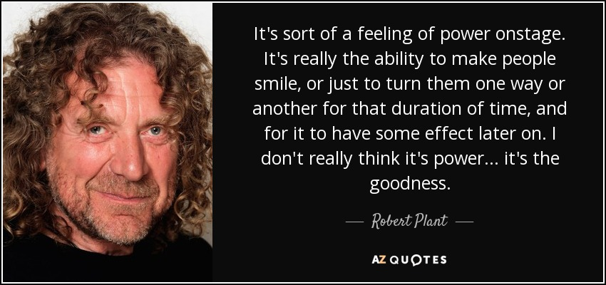 It's sort of a feeling of power onstage. It's really the ability to make people smile, or just to turn them one way or another for that duration of time, and for it to have some effect later on. I don't really think it's power... it's the goodness. - Robert Plant