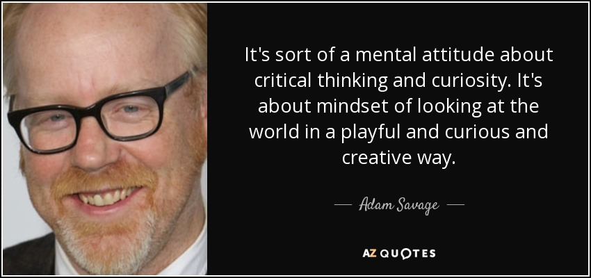 Quotes About Critical Thinking Classy Adam Savage Quote It's Sort Of A Mental Attitude About Critical