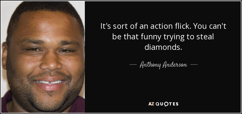 It's sort of an action flick. You can't be that funny trying to steal diamonds. - Anthony Anderson