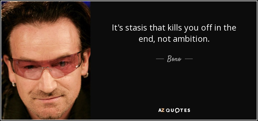 It's stasis that kills you off in the end, not ambition. - Bono