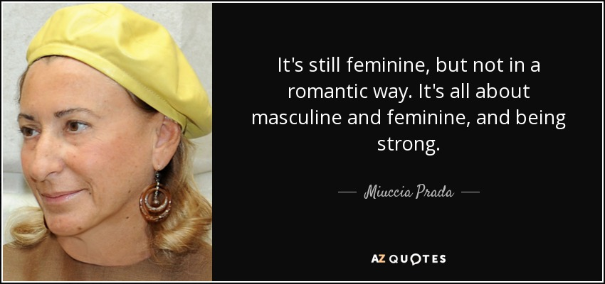 It's still feminine, but not in a romantic way. It's all about masculine and feminine, and being strong. - Miuccia Prada