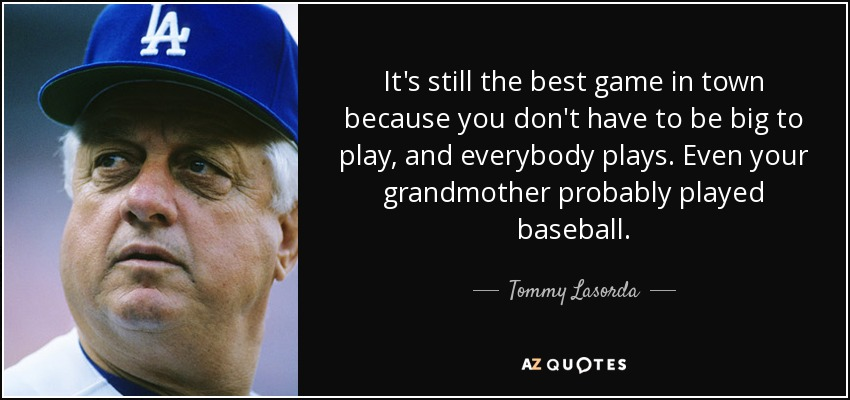 It's still the best game in town because you don't have to be big to play, and everybody plays. Even your grandmother probably played baseball. - Tommy Lasorda