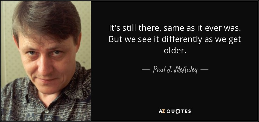 It's still there, same as it ever was. But we see it differently as we get older. - Paul J. McAuley
