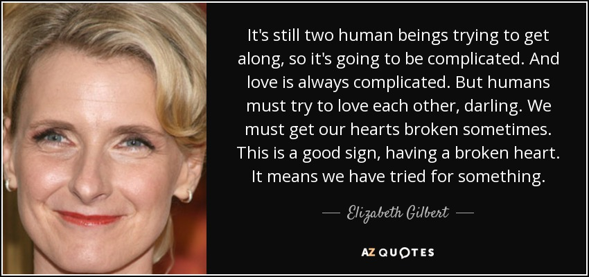 It's still two human beings trying to get along, so it's going to be complicated. And love is always complicated. But humans must try to love each other, darling. We must get our hearts broken sometimes. This is a good sign, having a broken heart. It means we have tried for something. - Elizabeth Gilbert