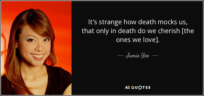 It's strange how death mocks us, that only in death do we cherish [the ones we love]. - Jamie Yeo