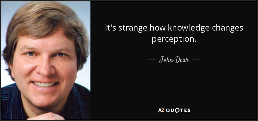 It's strange how knowledge changes perception. - John Dear