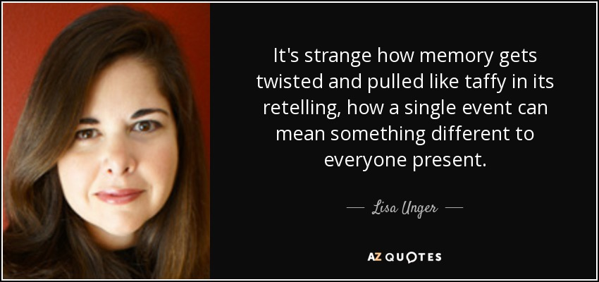 It's strange how memory gets twisted and pulled like taffy in its retelling, how a single event can mean something different to everyone present. - Lisa Unger
