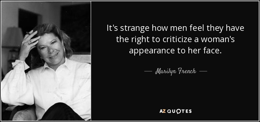It's strange how men feel they have the right to criticize a woman's appearance to her face. - Marilyn French