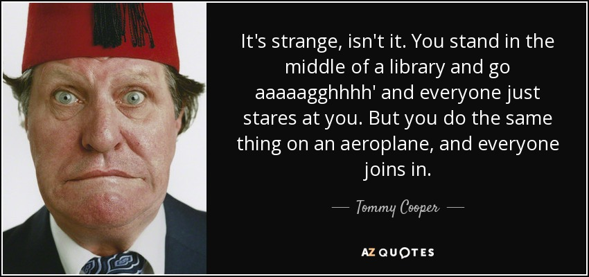 It's strange, isn't it. You stand in the middle of a library and go aaaaagghhhh' and everyone just stares at you. But you do the same thing on an aeroplane, and everyone joins in. - Tommy Cooper