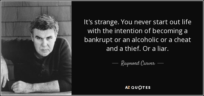 It's strange. You never start out life with the intention of becoming a bankrupt or an alcoholic or a cheat and a thief. Or a liar. - Raymond Carver