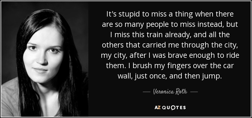 It's stupid to miss a thing when there are so many people to miss instead, but I miss this train already, and all the others that carried me through the city, my city, after I was brave enough to ride them. I brush my fingers over the car wall, just once, and then jump. - Veronica Roth