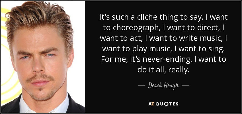 It's such a cliche thing to say. I want to choreograph, I want to direct, I want to act, I want to write music, I want to play music, I want to sing. For me, it's never-ending. I want to do it all, really. - Derek Hough