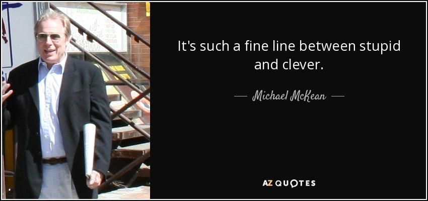 It's such a fine line between stupid and clever. - Michael McKean