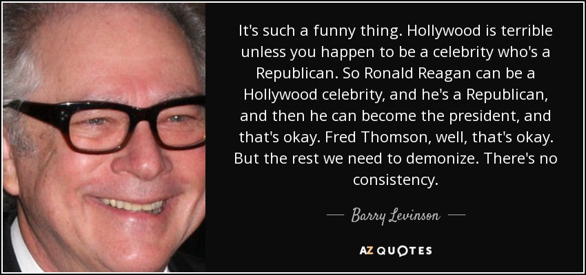It's such a funny thing. Hollywood is terrible unless you happen to be a celebrity who's a Republican. So Ronald Reagan can be a Hollywood celebrity, and he's a Republican, and then he can become the president, and that's okay. Fred Thomson, well, that's okay. But the rest we need to demonize. There's no consistency. - Barry Levinson