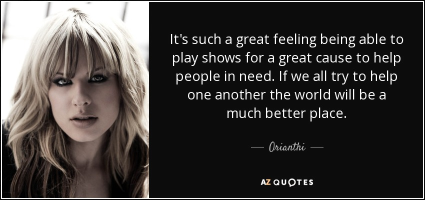 It's such a great feeling being able to play shows for a great cause to help people in need. If we all try to help one another the world will be a much better place. - Orianthi