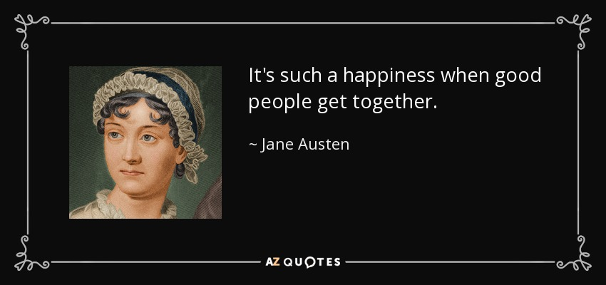 It's such a happiness when good people get together. - Jane Austen