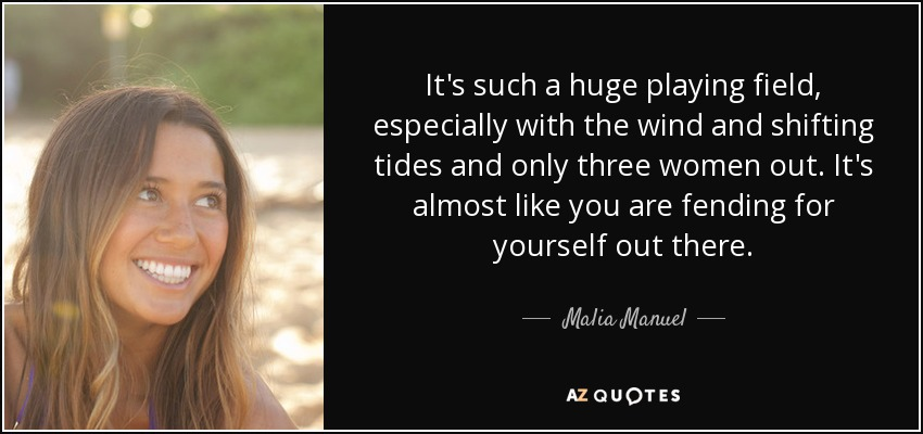 It's such a huge playing field, especially with the wind and shifting tides and only three women out. It's almost like you are fending for yourself out there. - Malia Manuel