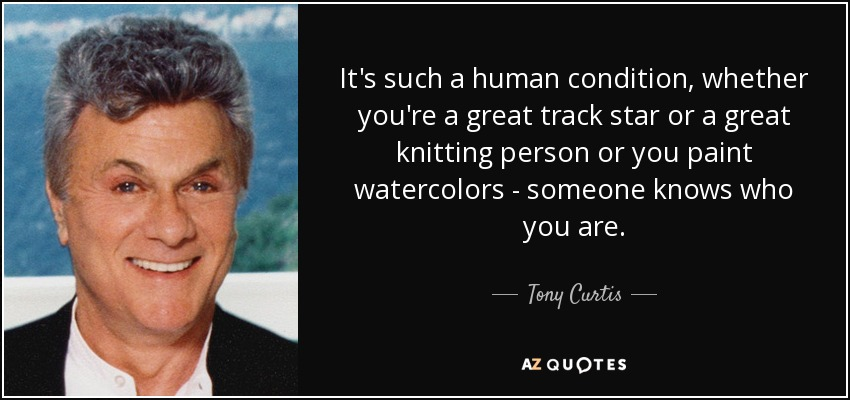 It's such a human condition, whether you're a great track star or a great knitting person or you paint watercolors - someone knows who you are. - Tony Curtis