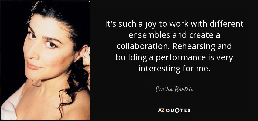 It's such a joy to work with different ensembles and create a collaboration. Rehearsing and building a performance is very interesting for me. - Cecilia Bartoli