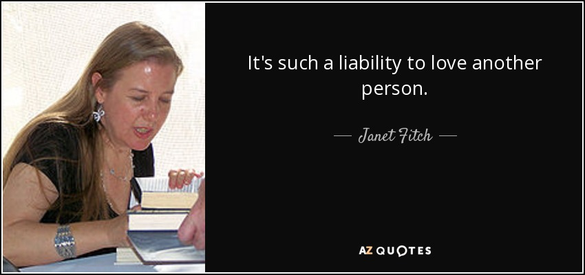 It's such a liability to love another person. - Janet Fitch