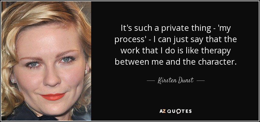 It's such a private thing - 'my process' - I can just say that the work that I do is like therapy between me and the character. - Kirsten Dunst