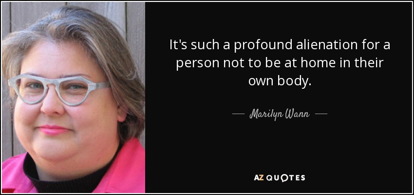 It's such a profound alienation for a person not to be at home in their own body. - Marilyn Wann