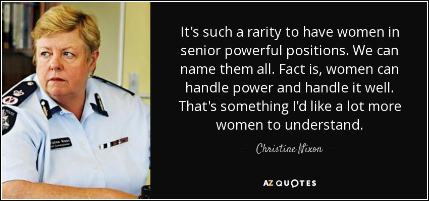 It's such a rarity to have women in senior powerful positions. We can name them all. Fact is, women can handle power and handle it well. That's something I'd like a lot more women to understand. - Christine Nixon